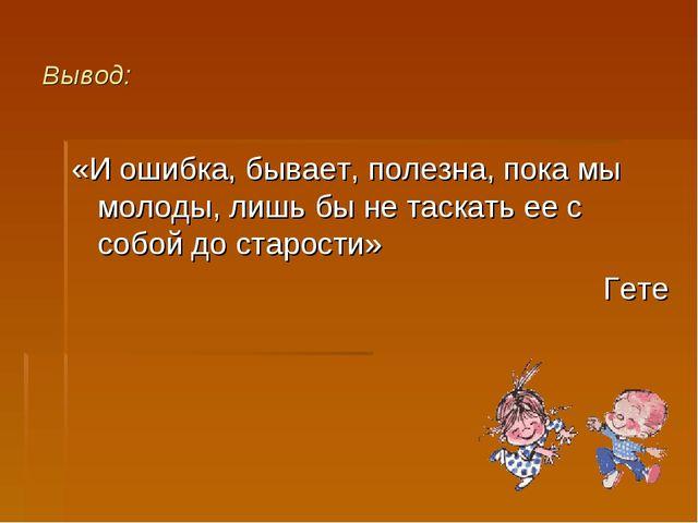 Вывод: «И ошибка, бывает, полезна, пока мы молоды, лишь бы не таскать ее с со...