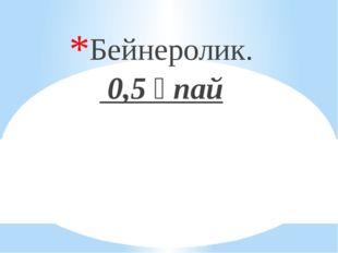 Бейнеролик. 0,5 ұпай
