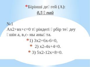 Бірінші деңгей (А): 0,5 ұпай №1 Ах2+вх+с=0 түріндегі әрбір теңдеу үшін а, в,с