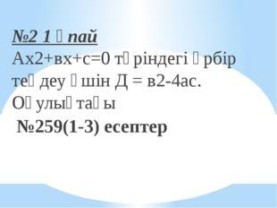 №2 1 ұпай Ах2+вх+с=0 түріндегі әрбір теңдеу үшін Д = в2-4ас. Оқулықтағы №259