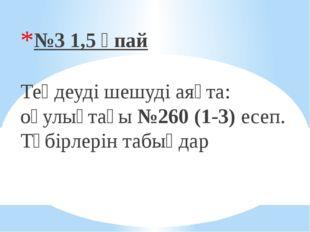№3 1,5 ұпай Теңдеуді шешуді аяқта: оқулықтағы №260 (1-3) есеп. Түбірлерін та
