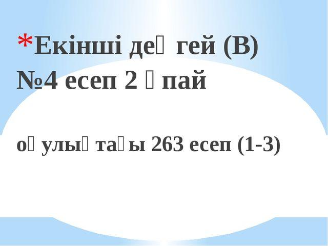 Екінші деңгей (В) №4 есеп 2 ұпай оқулықтағы 263 есеп (1-3)