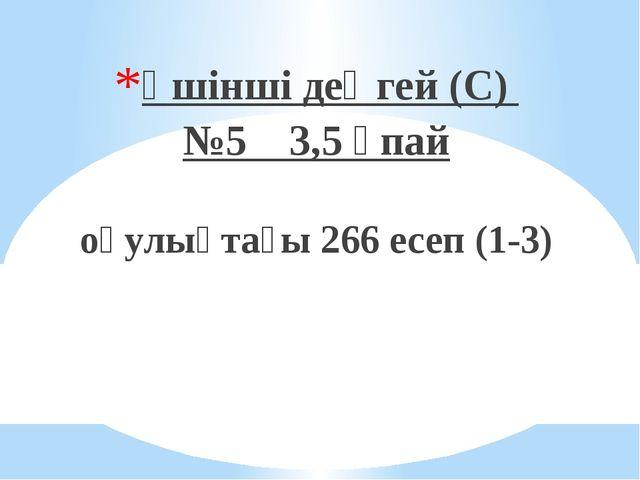 Үшінші деңгей (С) №5 3,5 ұпай оқулықтағы 266 есеп (1-3)