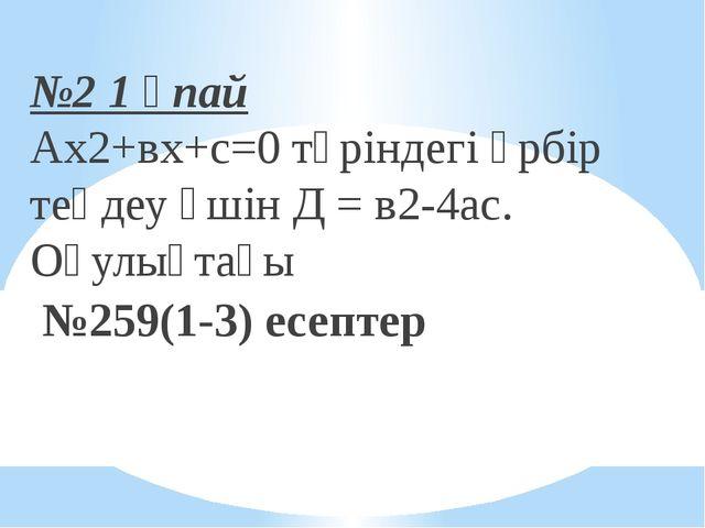 №2 1 ұпай Ах2+вх+с=0 түріндегі әрбір теңдеу үшін Д = в2-4ас. Оқулықтағы №259...