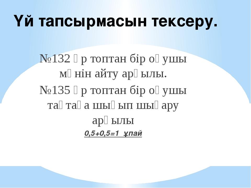 Үй тапсырмасын тексеру. №132 әр топтан бір оқушы мәнін айту арқылы. №135 әр т...