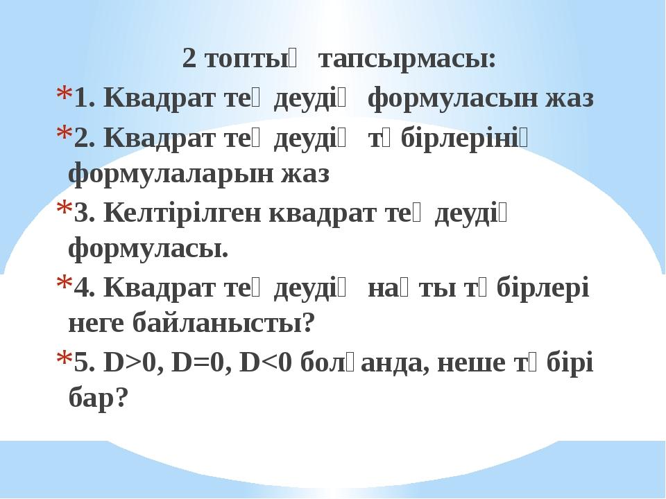 2 топтың тапсырмасы: 1. Квадрат теңдеудің формуласын жаз 2. Квадрат теңдеуді...