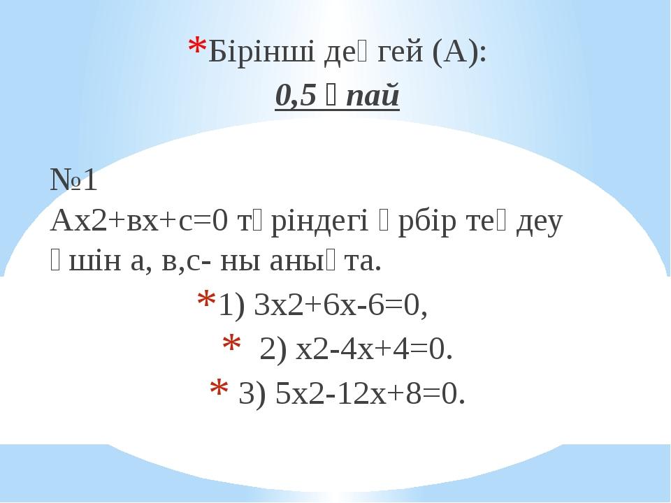 Бірінші деңгей (А): 0,5 ұпай №1 Ах2+вх+с=0 түріндегі әрбір теңдеу үшін а, в,с...
