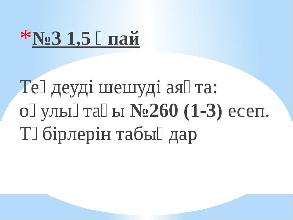 №3 1,5 ұпай Теңдеуді шешуді аяқта: оқулықтағы №260 (1-3) есеп. Түбірлерін та...