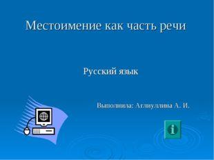 Местоимение как часть речи Русский язык Выполнила: Аглиуллина А. И.