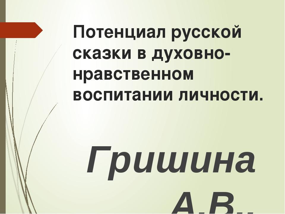 Потенциал русской сказки в духовно- нравственном воспитании личности. Гришина...