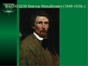ВАСНЕЦОВ Виктор Михайлович (1848-1926г.)
