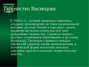 Творчество Васнецова В 1880-е гг., оставив жанровую живопись, создавал произв