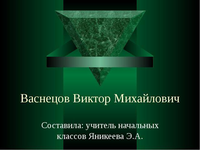 Васнецов Виктор Михайлович Составила: учитель начальных классов Яникеева Э.А.