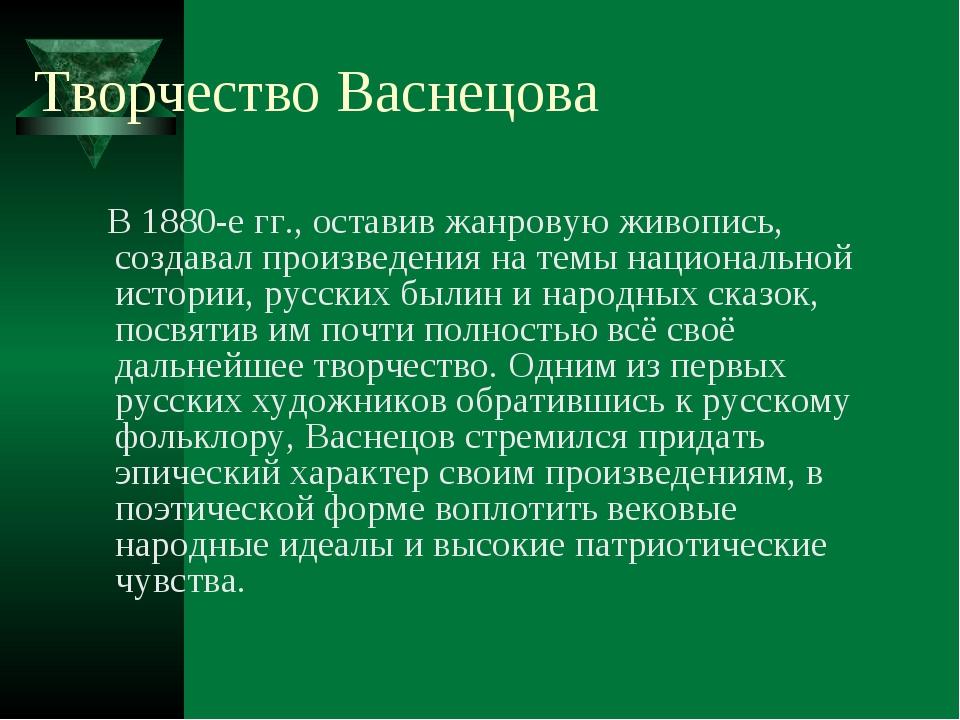 Творчество Васнецова В 1880-е гг., оставив жанровую живопись, создавал произв...