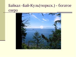 Байкал -Бай-Куль(тюркск.)- богатое озеро