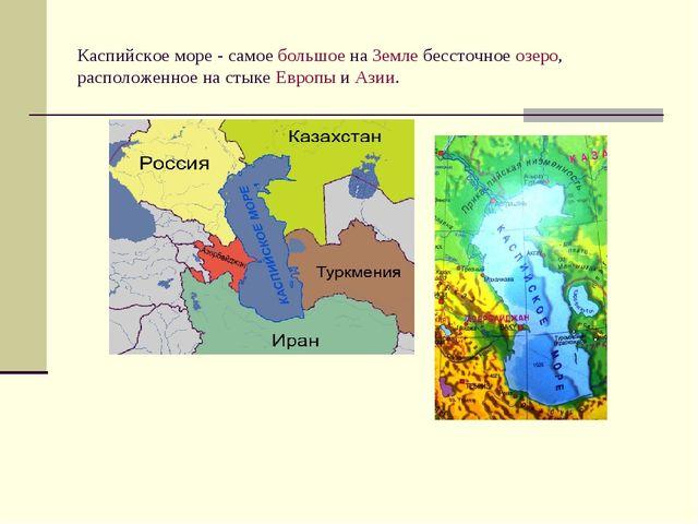 Каспийское море - самое большое на Земле бессточное озеро, расположенное на с...