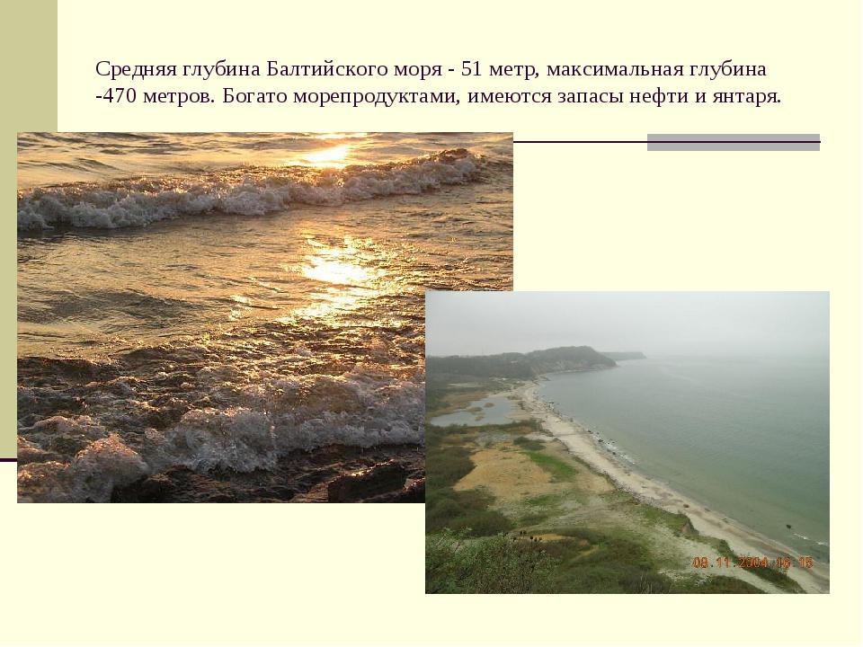 Средняя глубина Балтийского моря - 51 метр, максимальная глубина -470 метров....