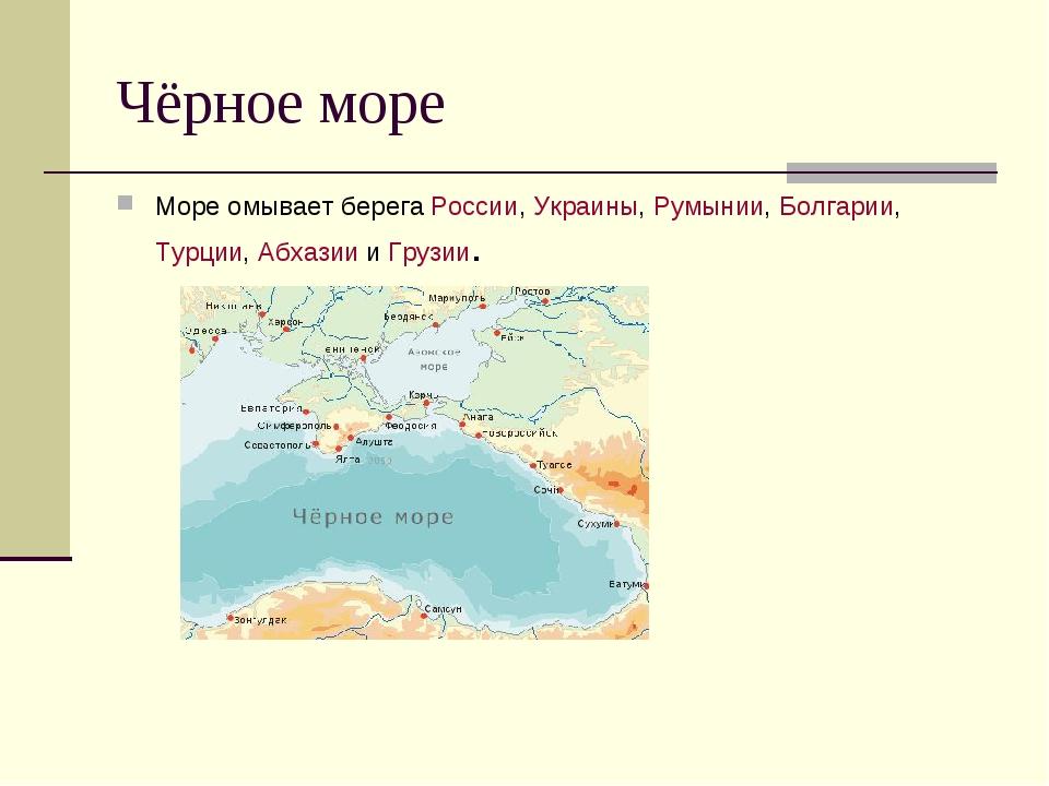 Чёрное море Море омывает берега России, Украины, Румынии, Болгарии, Турции, А...