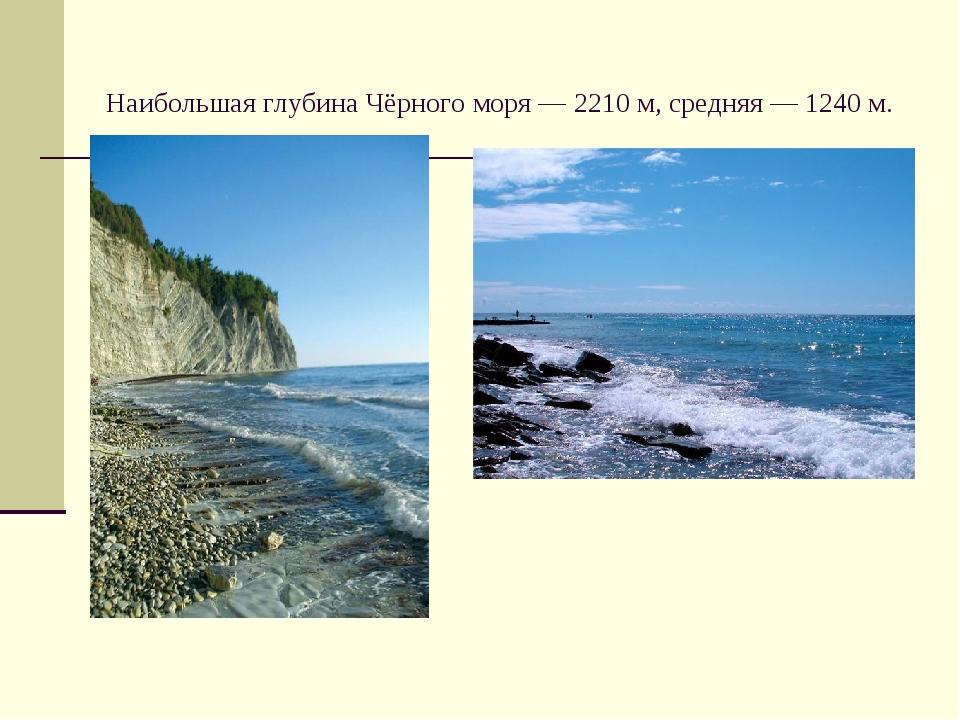 Наибольшая глубина Чёрного моря — 2210м, средняя— 1240м.