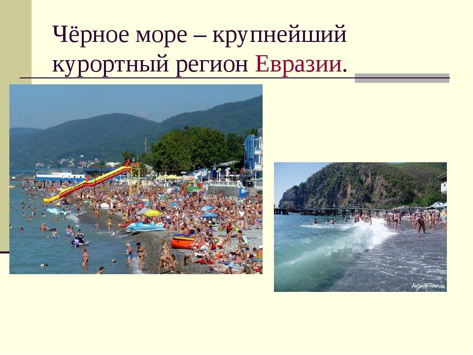 Чёрное море – крупнейший курортный регион Евразии.