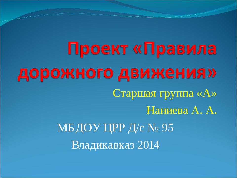 Старшая группа «А» Наниева А. А. МБДОУ ЦРР Д/с № 95 Владикавказ 2014