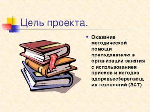 Цель проекта. Оказание методической помощи преподавателю в организации заняти
