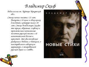 Владимир Скиф Родился на ст. Куйтун Иркутской обл. Стихи начал писать с 13 ле
