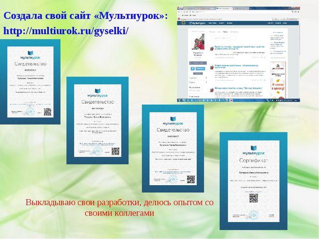 Создала свой сайт «Мультиурок»: http://multiurok.ru/gyselki/ Выкладываю свои...