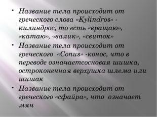 Название тела происходит от греческого слова «Kylindros» - килиндрос, то есть