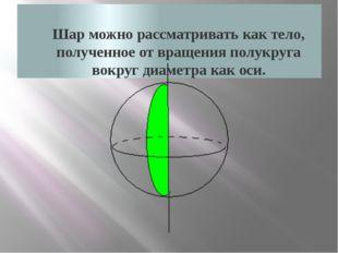 Шар можно рассматривать как тело, полученное от вращения полукруга вокруг ди
