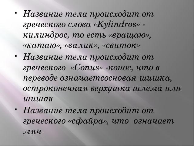 Название тела происходит от греческого слова «Kylindros» - килиндрос, то есть...
