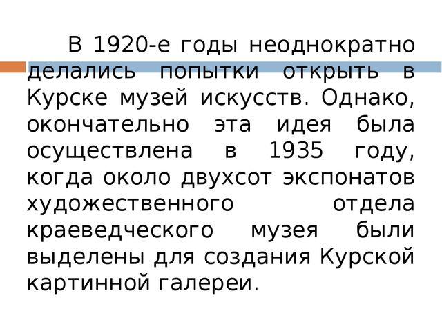 В 1920-е годы неоднократно делались попытки открыть в Курске музей искусств....