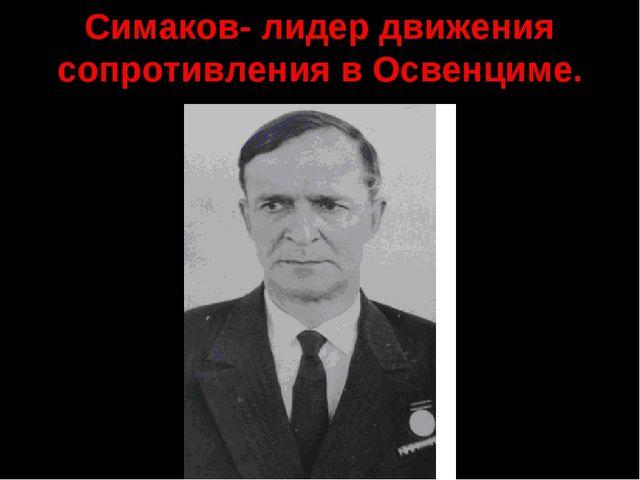 Симаков- лидер движения сопротивления в Освенциме.