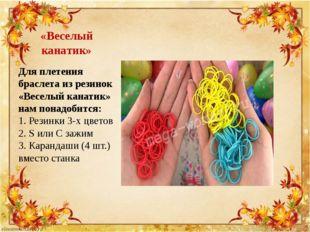 «Веселый канатик» Для плетения браслета из резинок «Веселый канатик» нам пона