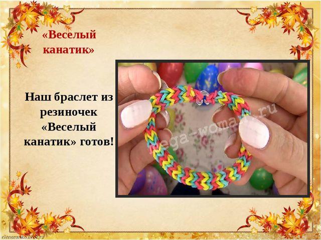 «Веселый канатик» Наш браслет из резиночек «Веселый канатик» готов!