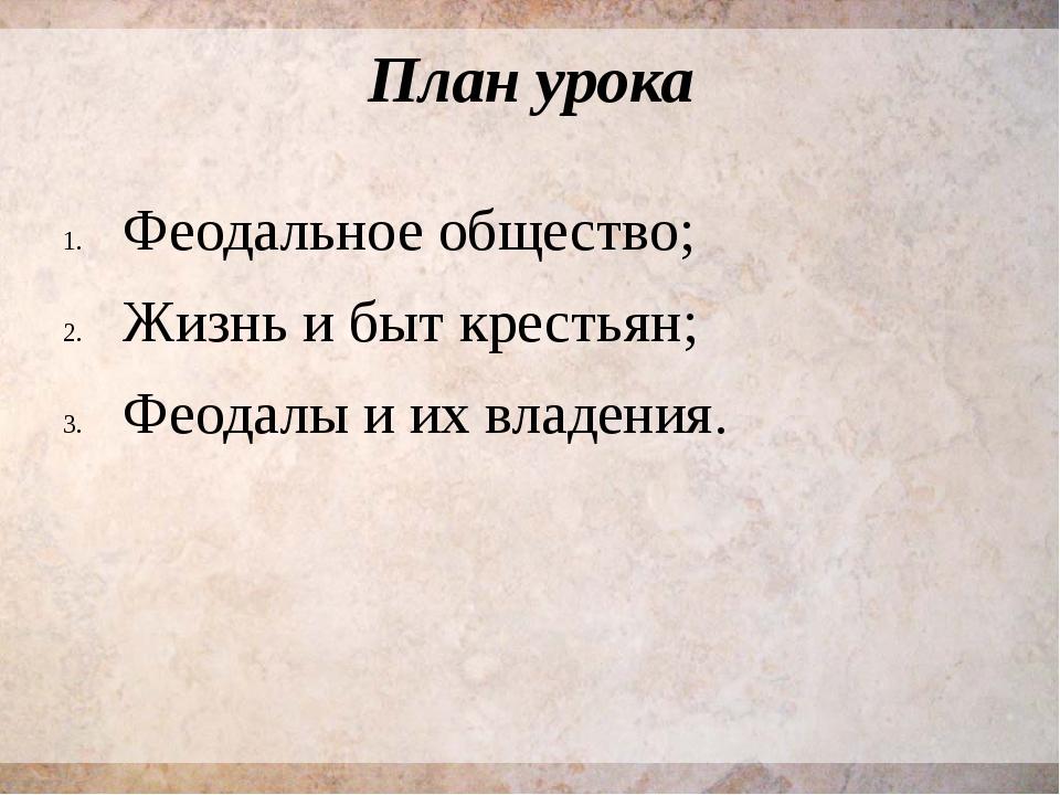 План урока Феодальное общество; Жизнь и быт крестьян; Феодалы и их владения.