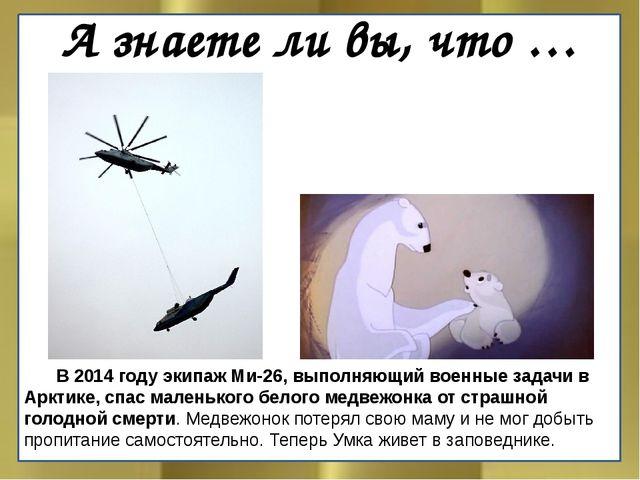 А знаете ли вы, что … В 2014 году экипаж Ми-26, выполняющий военные задачи в...
