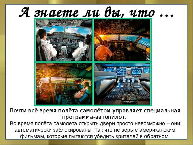 А знаете ли вы, что … Почти всё время полёта самолётом управляет специальная...