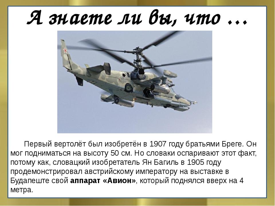 А знаете ли вы, что … Первый вертолёт был изобретён в 1907 году братьями Бре...
