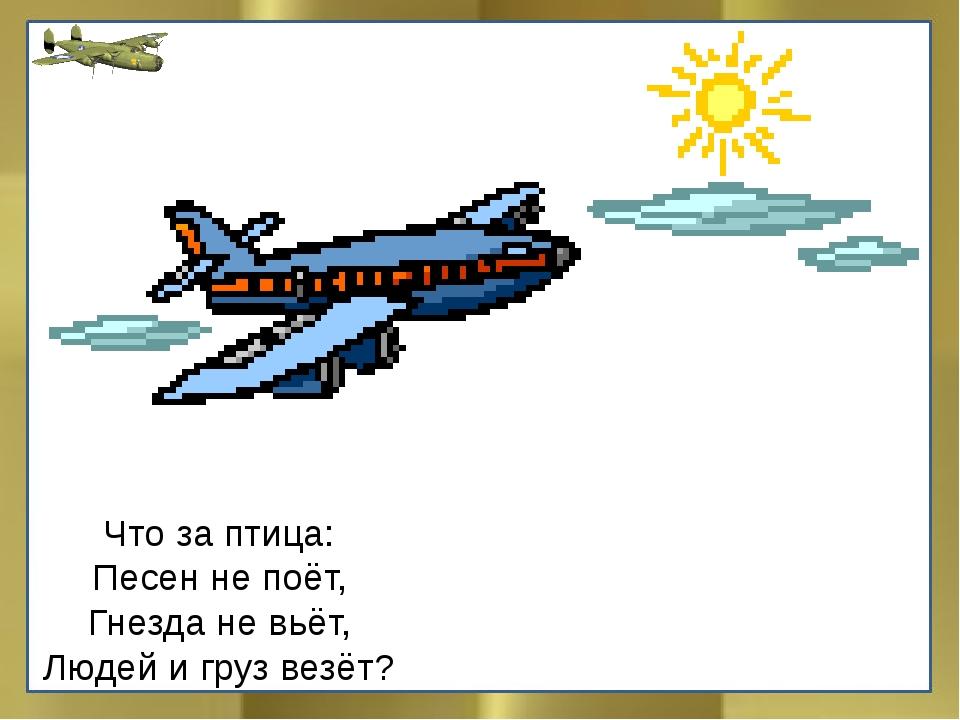Что за птица: Песен не поёт, Гнезда не вьёт, Людей и груз везёт?