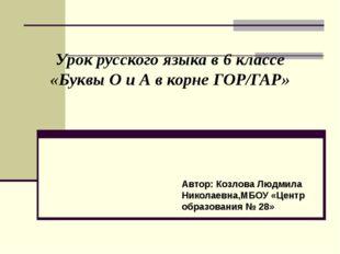 Урок русского языка в 6 классе «Буквы О и А в корне ГОР/ГАР» Автор: Козлова