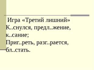 Игра «Третий лишний» К..снулся, предл..жение, к..сание; Приг..реть, разг..ра