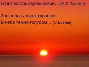 Горит восток зарёю новой… (А.С.Пушкин) Заг..релась зорька красная В небе тем