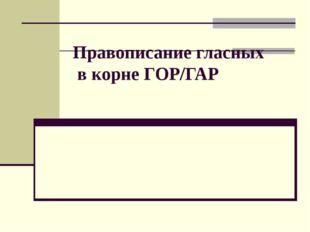 Правописание гласных в корне ГОР/ГАР