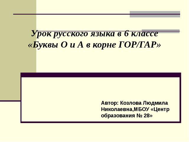 Урок русского языка в 6 классе «Буквы О и А в корне ГОР/ГАР» Автор: Козлова...