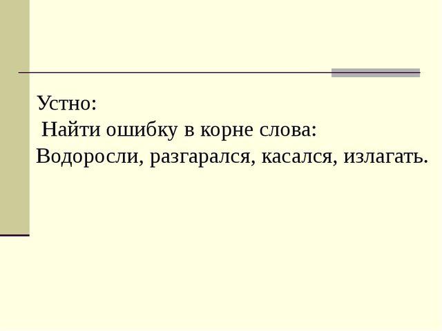 Устно: Найти ошибку в корне слова: Водоросли, разгарался, касался, излагать.