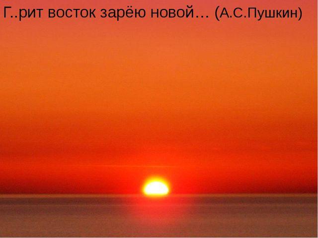 Г..рит восток зарёю новой… (А.С.Пушкин)