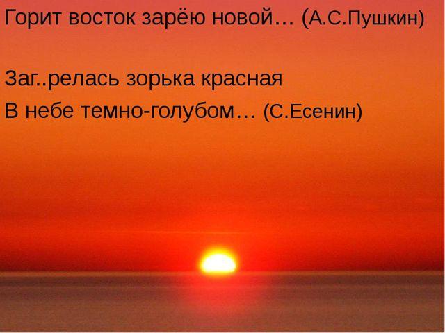 Горит восток зарёю новой… (А.С.Пушкин) Заг..релась зорька красная В небе тем...