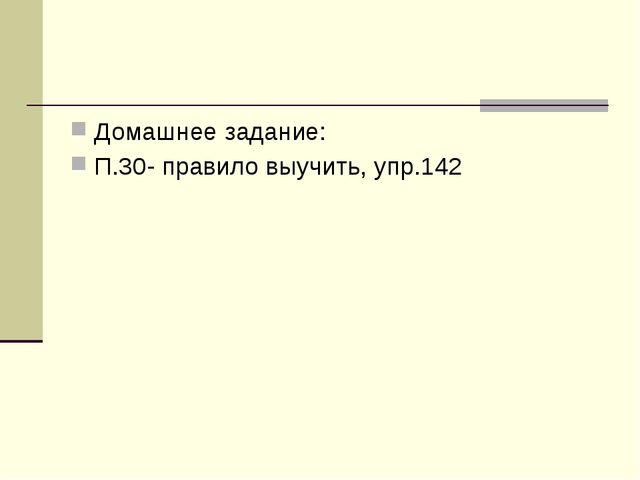 Домашнее задание: П.30- правило выучить, упр.142
