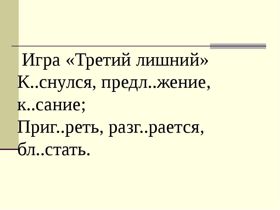 Игра «Третий лишний» К..снулся, предл..жение, к..сание; Приг..реть, разг..ра...